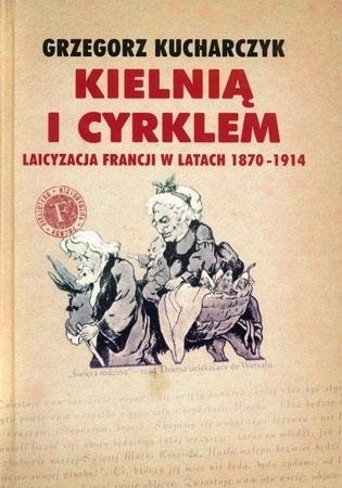 Kielnią i cyrklem. Laicyzacja Francji w latach 1870-1914 - Grzegorz Kucharczyk