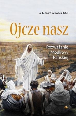 Ojcze nasz. Rozważanie Modlitwy Pańskiej - O. Leonard Głowacki