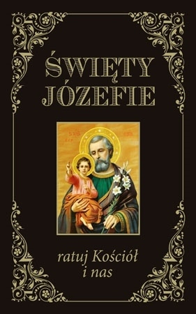 Święty Józefie ratuj Kościół i nas : Modlitewnik