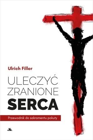 Uleczyć zranione serca. Przewodnik do sakramentu pokuty - Ks. Ulrich Filler