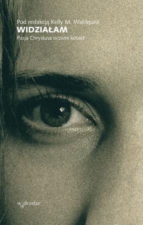 Widziałam. Pasja Chrystusa oczami kobiet - Kelly M. Wahlquist