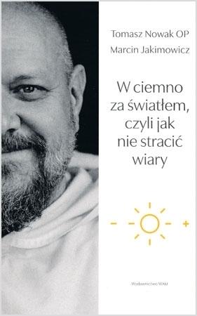 W ciemno za światłem, czyli jak nie stracić wiary - Tomasz Nowak OP, Marcin Jakimowicz