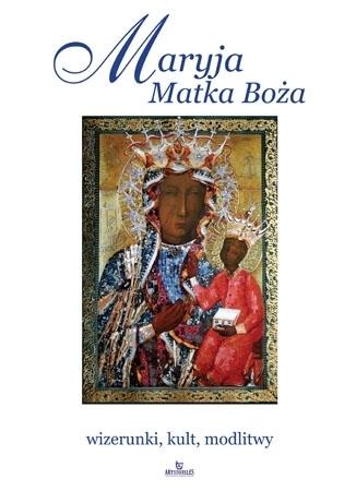 Maryja Matka Boża. Wizerunki, kult, modlitwy : Album