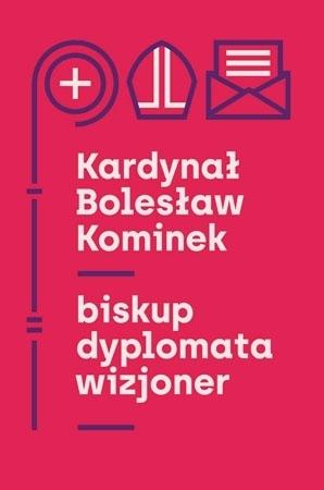 Kardynał Bolesław Kominek. Biskup, dyplomata, wizjoner - Wojciech Kucharski, Rafał Łatka