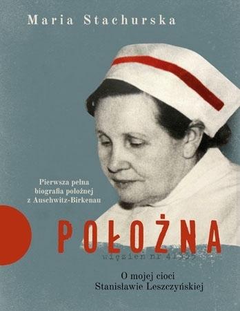 Położna. O mojej cioci Stanisławie Leszczyńskiej - Maria Stachurska : Biografia