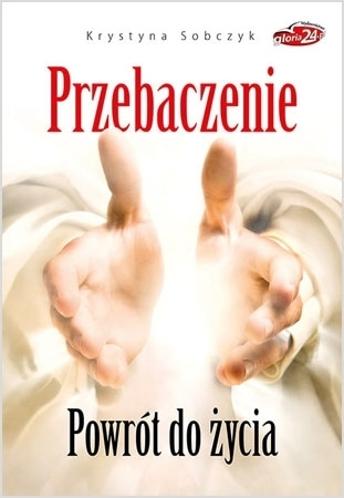 Przebaczenie. Powrót do życia - Krystyna Sobczyk