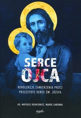 Serce Ojca. Rekolekcje zawierzenia przez przeczyste serce św. Józefa - ks. Mateusz Dudkiewicz, Marek Zaremba