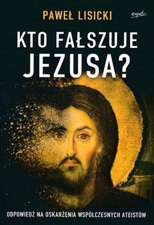 Kto fałszuje Jezusa? Odpowiedź na oskarżenia współczesnych ateistów - Paweł Lisicki