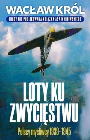Loty ku zwycięstwu. Polscy myśliwcy 1939-1945 - Wacław Król