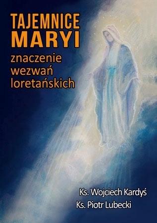 Tajemnice Maryi. Znaczenie wezwań loretańskich - Ks. Wojciech Kardyś, ks. Piotr Lubecki