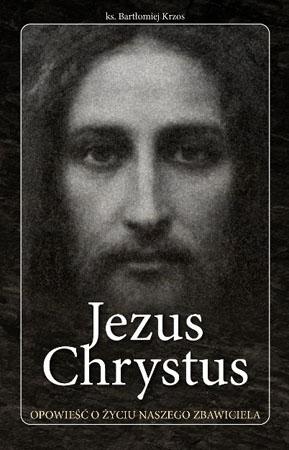 Jezus Chrystus. Opowieść o życiu naszego Zbawiciela - Ks. Bartłomiej Krzos