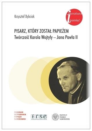 Pisarz, który został papieżem. Twórczość Karola Wojtyły - Jana Pawła II - Krzysztof Dybciak