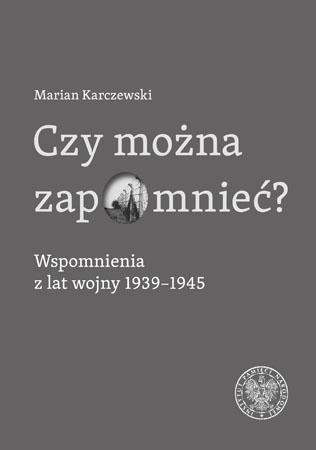 Czy można zapomnieć? Wspomnienia z lat wojny 1939-1945 - Marian Karczewski