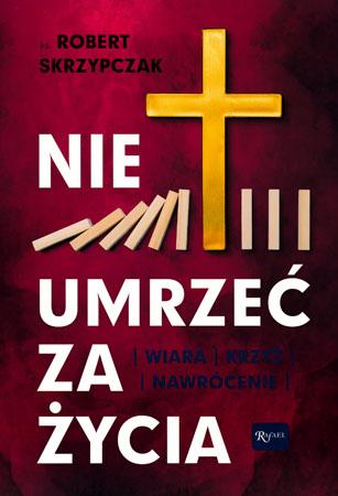 Nie umrzeć za życia. Wiara, krzyż, nawrócenie - ks Robert Skrzypczak