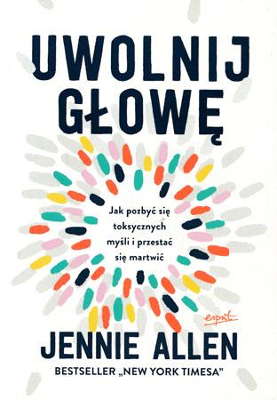 Uwolnij głowę. Jak pozbyć się toksycznych myśli i przestań się martwić - Jennie Allen