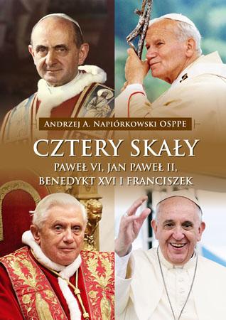 Cztery skały. Paweł VI, Jan Paweł II, Benedykt XVI i Franciszek - Andrzej A. Napiórkowski OSPPE