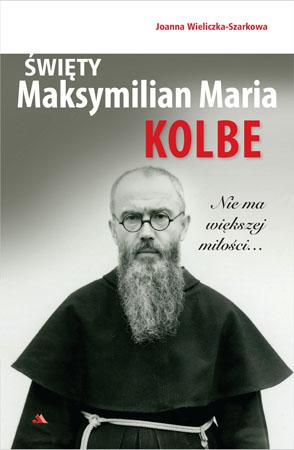 Święty Maksymilian Maria Kolbe. Nie ma większej miłości… - Joanna Wieliczka-Szarkowa