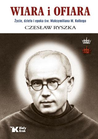 Wiara i ofiara. Życie, dzieło i epoka św. Maksymiliana M. Kolbego - Czesław Ryszka