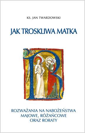 Jak troskliwa matka - Ks. Jan Twardowski : Rozważania ma miesiące maryjne oraz Adwent