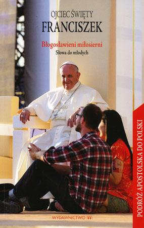 Błogosławieni miłosierni. Słowa do młodych - Ojciec Święty Franciszek