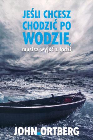 Jeśli chcesz chodzić po wodzie, musisz wyjść z łodzi - John Ortberg