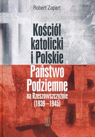 Kościół katolicki i Polskie Państwo Podziemne na Rzeszowszczyźnie 1939-1945 - Robert Zapart