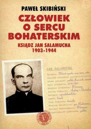 Człowiek o sercu bohaterskim. Ksiądz Jan Salamucha 1903-1944 - Paweł Skibiński : Biografie