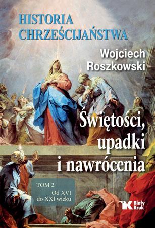 Historia chrześcijaństwa. Świętości, upadki i nawrócenia. Tom 2 - Wojciech Roszkowski