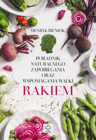 Poradnik naturalnego zapobiegania oraz wspomagania walki z rakiem - Henryk Bieniok