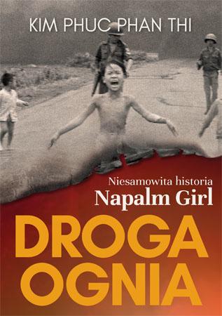 Droga ognia. Niesamowita historia Napalm Girl - Kim Phuc Phan Thi