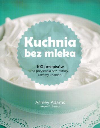 Kuchnia bez mleka. 100 przepisów na przysmaki bez laktozy, kazeiny i nabiału - Ashley Adams