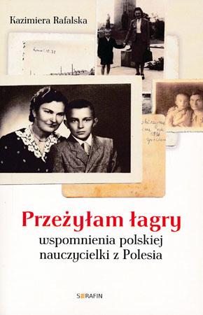 Przeżyłam łagry. Wspomnienia polskiej nauczycielki z Polesia - Kazimiera Rafalska