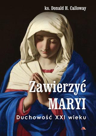 Zawierzyć Maryi. Duchowość XXI wieku - ks. Donald H. Calloway