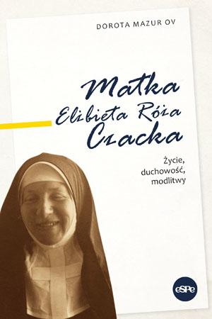 Matka Elżbieta Róża Czacka. Życie, duchowość, modlitwy - s. Dorota Mazur