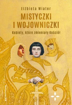 Mistyczki i wojowniczki. Kobiety, które zmieniały Kościół - Elżbieta Wiater